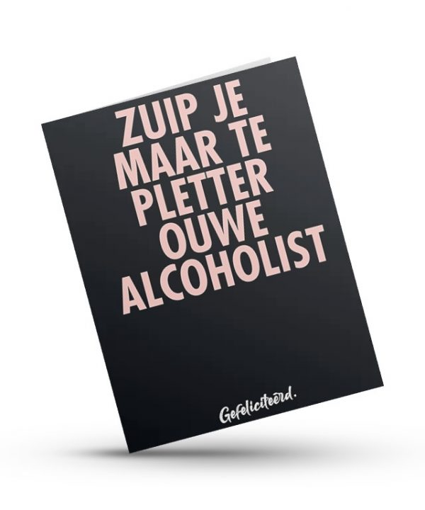 Gefeliciteerd - zuip je maar te pletter ouwe alcoholist - soBAD.